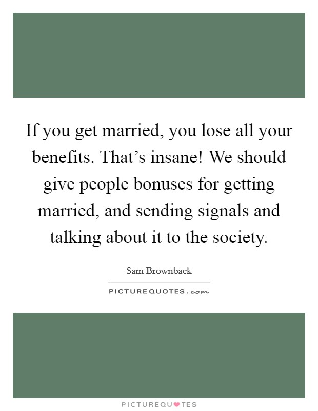 If you get married, you lose all your benefits. That's insane! We should give people bonuses for getting married, and sending signals and talking about it to the society Picture Quote #1