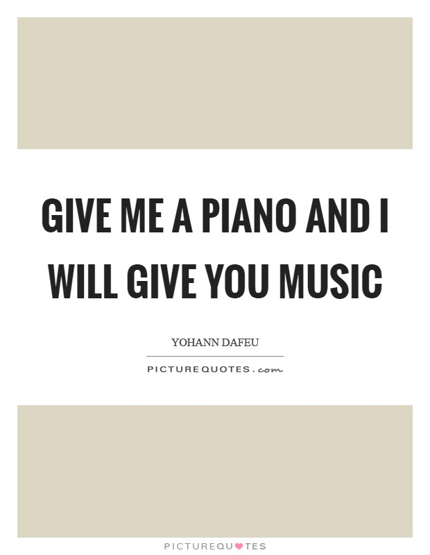Give Me A Piano And I Will Give You Music Picture Quote #1