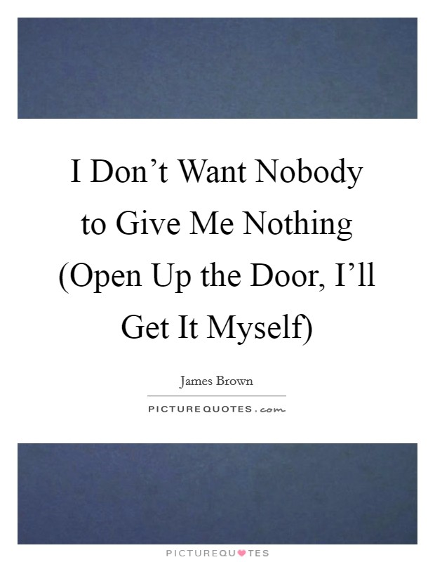I Don't Want Nobody to Give Me Nothing (Open Up the Door, I'll Get It Myself) Picture Quote #1