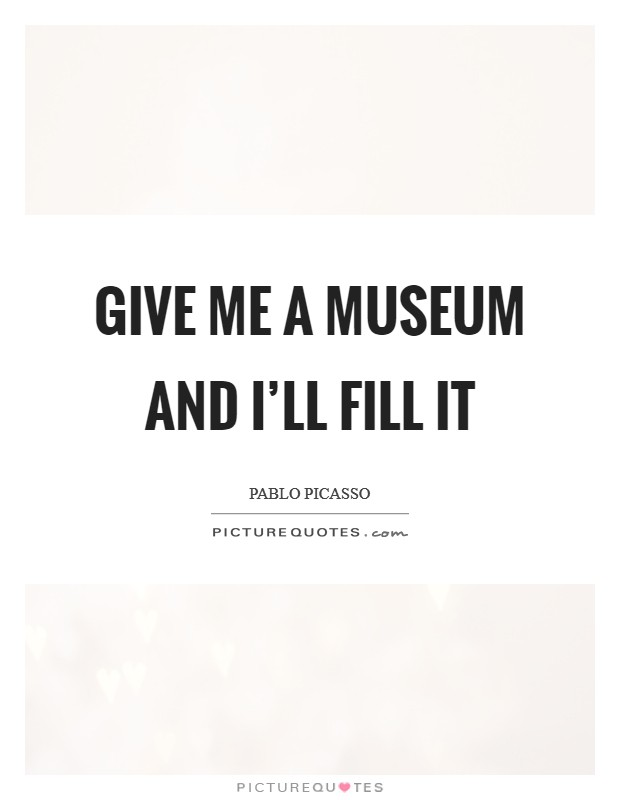 Give me a museum and I'll fill it Picture Quote #1