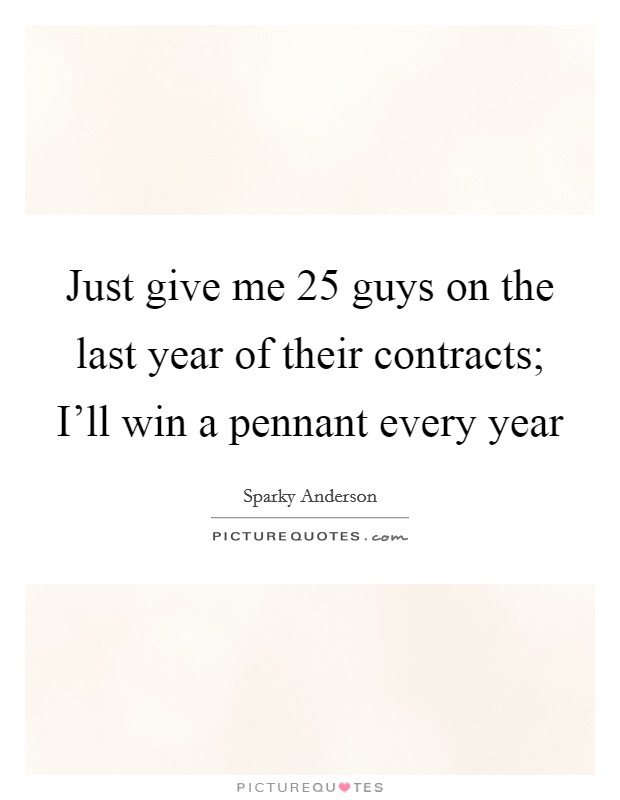 Just give me 25 guys on the last year of their contracts; I'll win a pennant every year Picture Quote #1