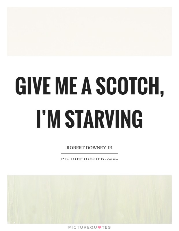 Give me a scotch, I'm starving Picture Quote #1