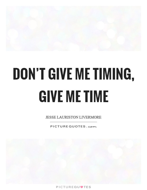 Don't give me timing, give me time Picture Quote #1