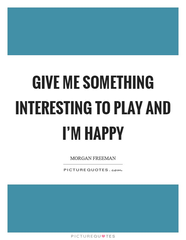 Give me something interesting to play and I'm happy Picture Quote #1