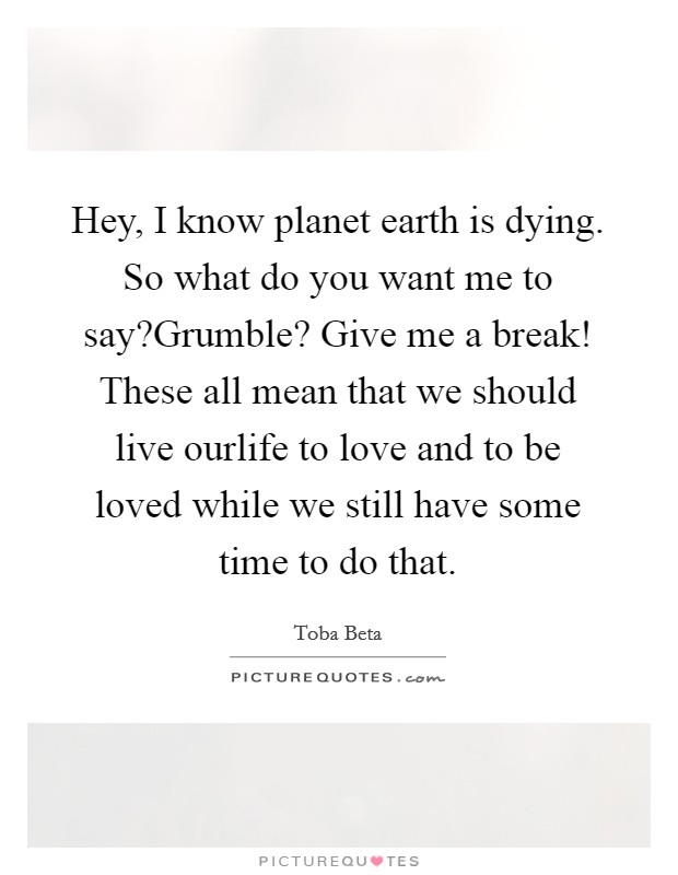 Hey, I know planet earth is dying. So what do you want me to say?Grumble? Give me a break! These all mean that we should live ourlife to love and to be loved while we still have some time to do that Picture Quote #1