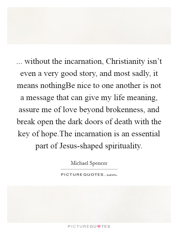 ... without the incarnation, Christianity isn't even a very good story, and most sadly, it means nothingBe nice to one another is not a message that can give my life meaning, assure me of love beyond brokenness, and break open the dark doors of death with the key of hope.The incarnation is an essential part of Jesus-shaped spirituality Picture Quote #1