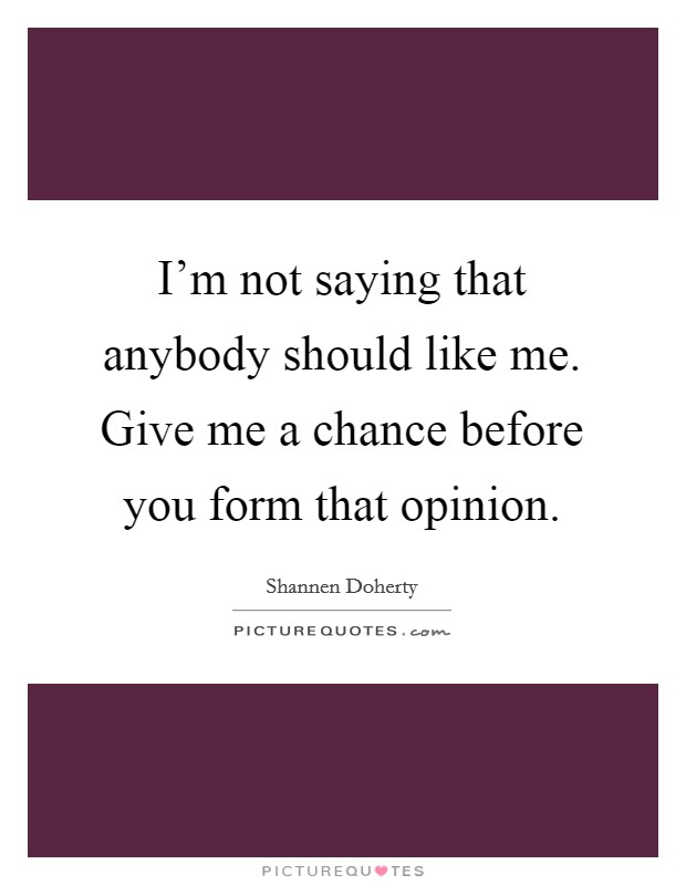 I'm not saying that anybody should like me. Give me a chance before you form that opinion Picture Quote #1