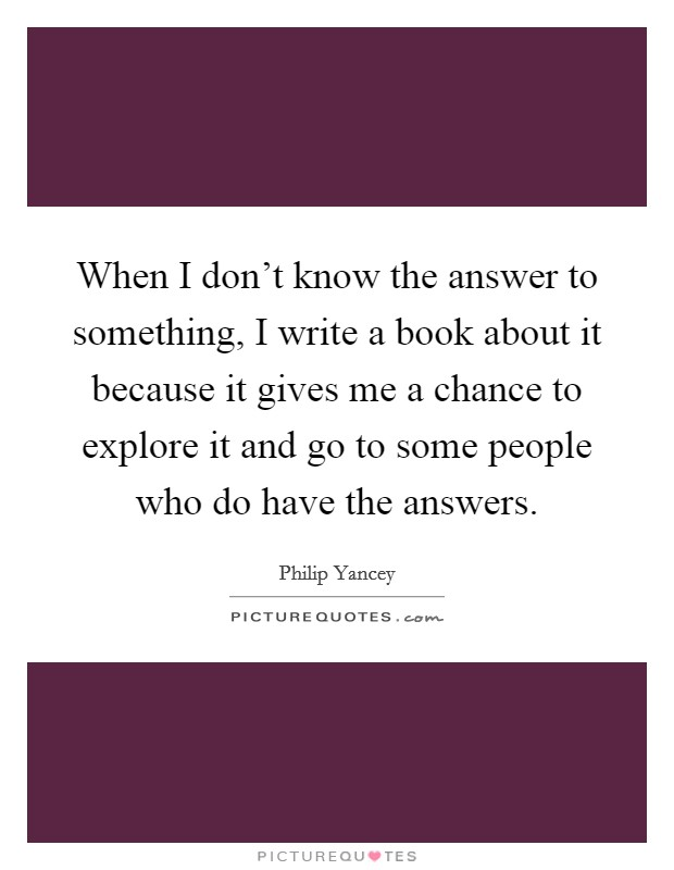When I don't know the answer to something, I write a book about it because it gives me a chance to explore it and go to some people who do have the answers Picture Quote #1