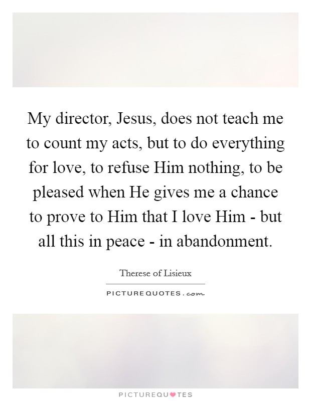 My director, Jesus, does not teach me to count my acts, but to do everything for love, to refuse Him nothing, to be pleased when He gives me a chance to prove to Him that I love Him - but all this in peace - in abandonment Picture Quote #1