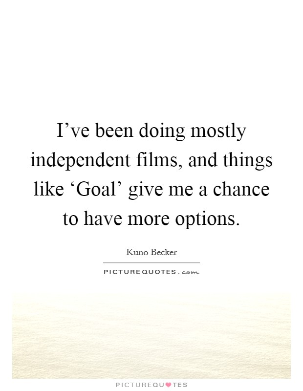 I've been doing mostly independent films, and things like 'Goal' give me a chance to have more options Picture Quote #1