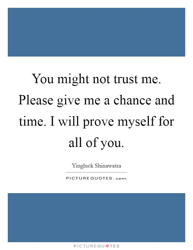 You might not trust me. Please give me a chance and time. I will prove myself for all of you Picture Quote #1