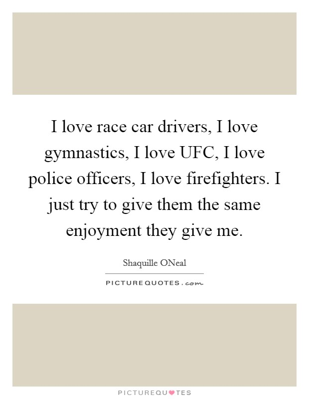 I love race car drivers, I love gymnastics, I love UFC, I love police officers, I love firefighters. I just try to give them the same enjoyment they give me. Picture Quote #1