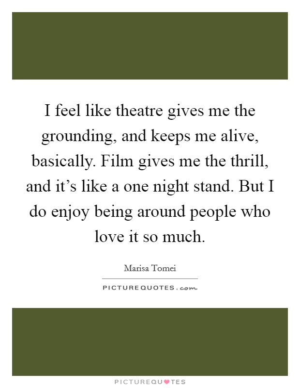 I feel like theatre gives me the grounding, and keeps me alive, basically. Film gives me the thrill, and it's like a one night stand. But I do enjoy being around people who love it so much. Picture Quote #1
