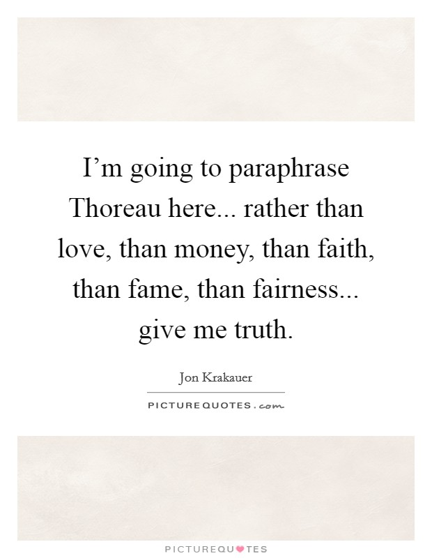 I'm going to paraphrase Thoreau here... rather than love, than money, than faith, than fame, than fairness... give me truth Picture Quote #1