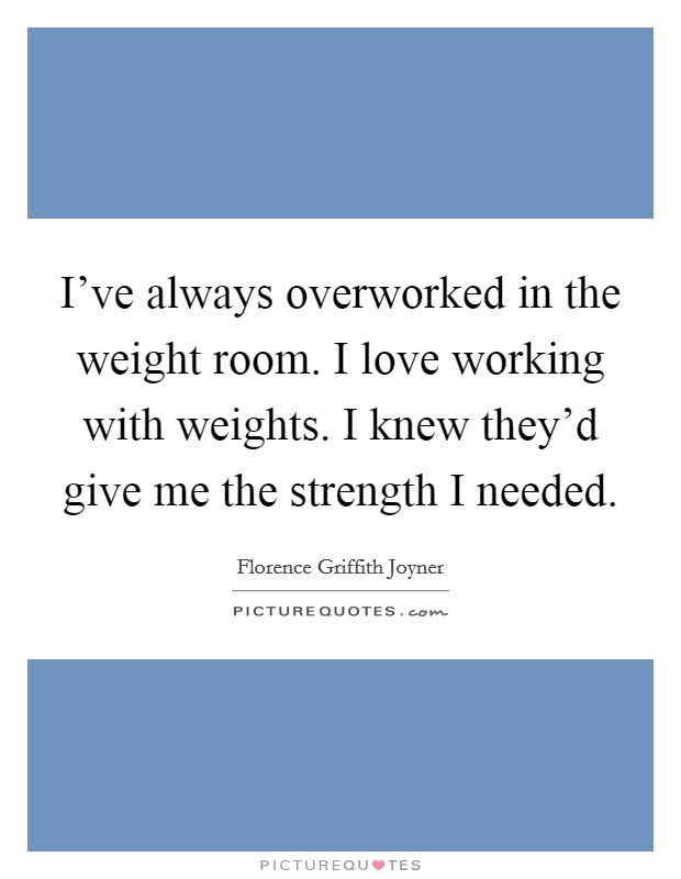 I've always overworked in the weight room. I love working with weights. I knew they'd give me the strength I needed Picture Quote #1