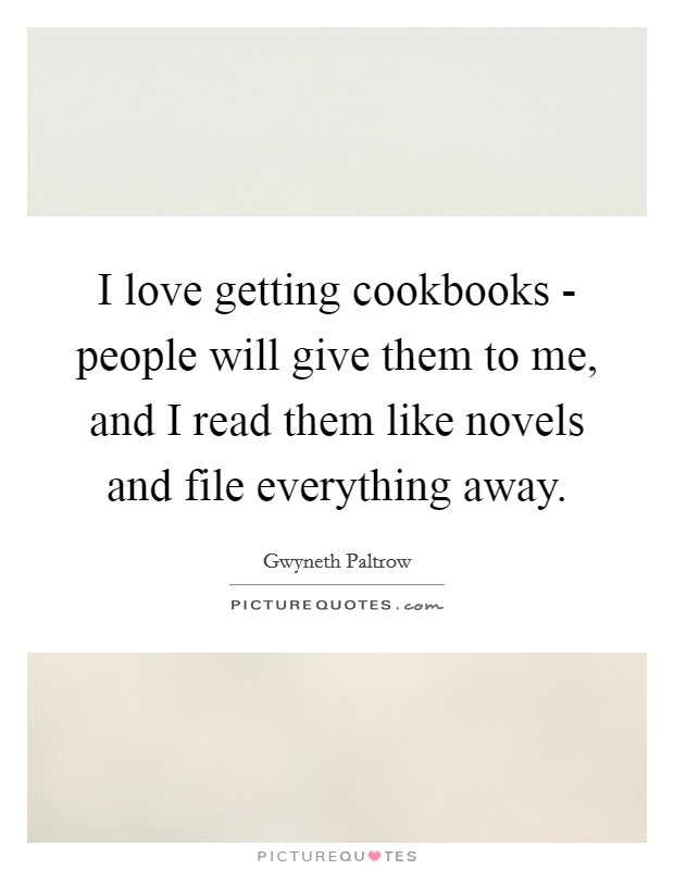 I love getting cookbooks - people will give them to me, and I read them like novels and file everything away Picture Quote #1