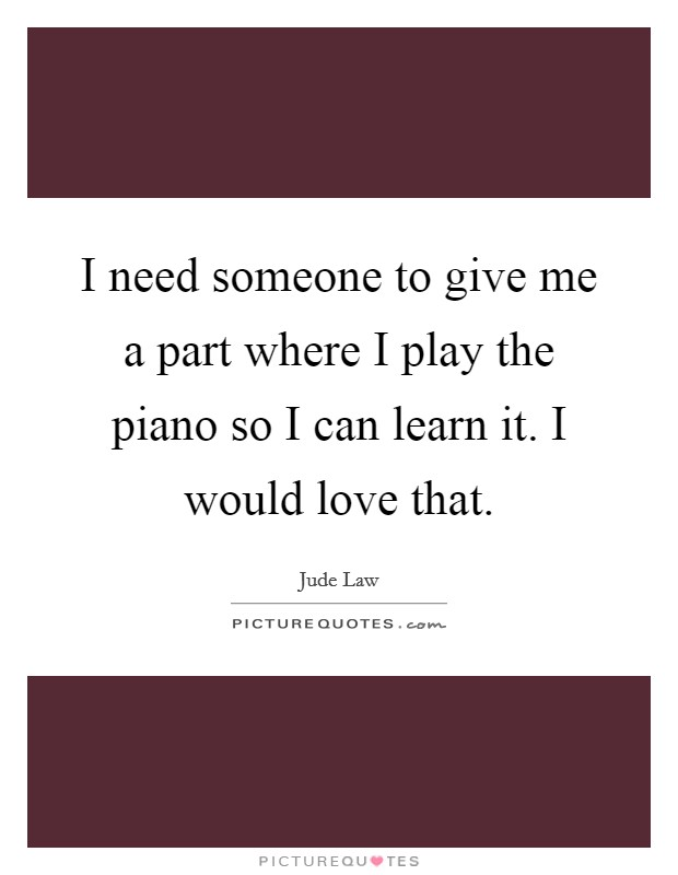 I need someone to give me a part where I play the piano so I can learn it. I would love that Picture Quote #1