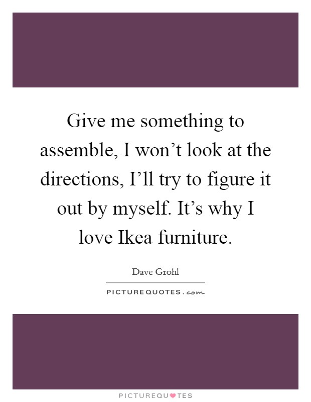 Give me something to assemble, I won't look at the directions, I'll try to figure it out by myself. It's why I love Ikea furniture Picture Quote #1