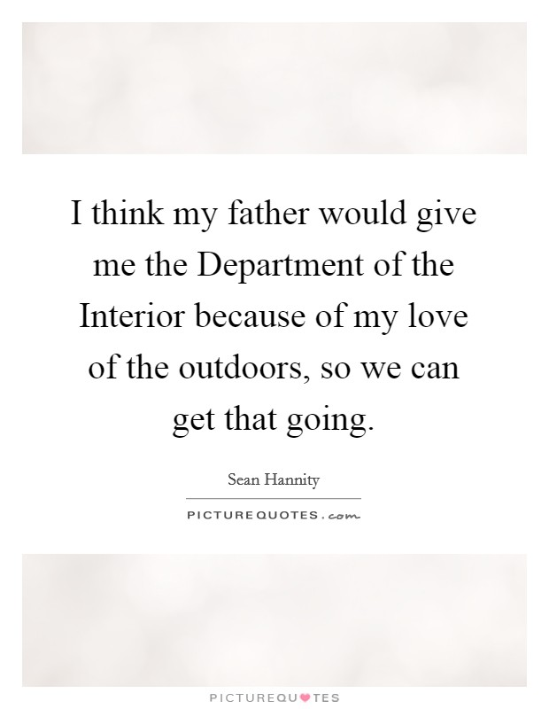 I think my father would give me the Department of the Interior because of my love of the outdoors, so we can get that going Picture Quote #1