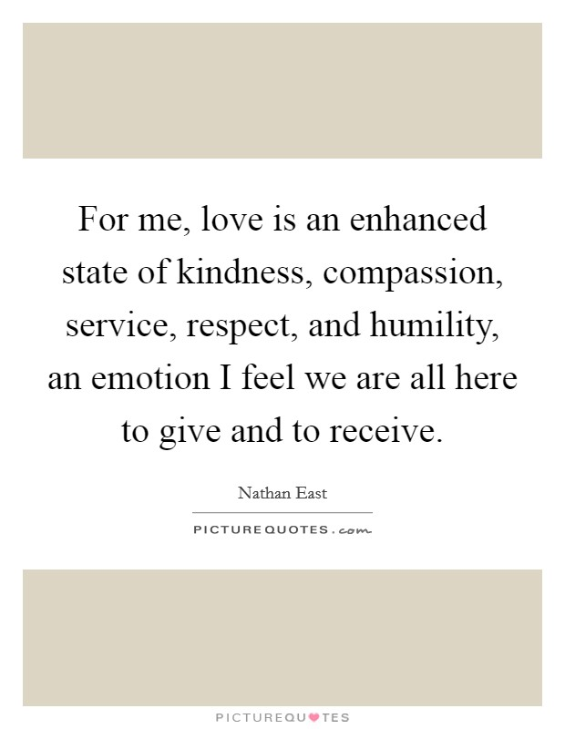 For me, love is an enhanced state of kindness, compassion, service, respect, and humility, an emotion I feel we are all here to give and to receive. Picture Quote #1