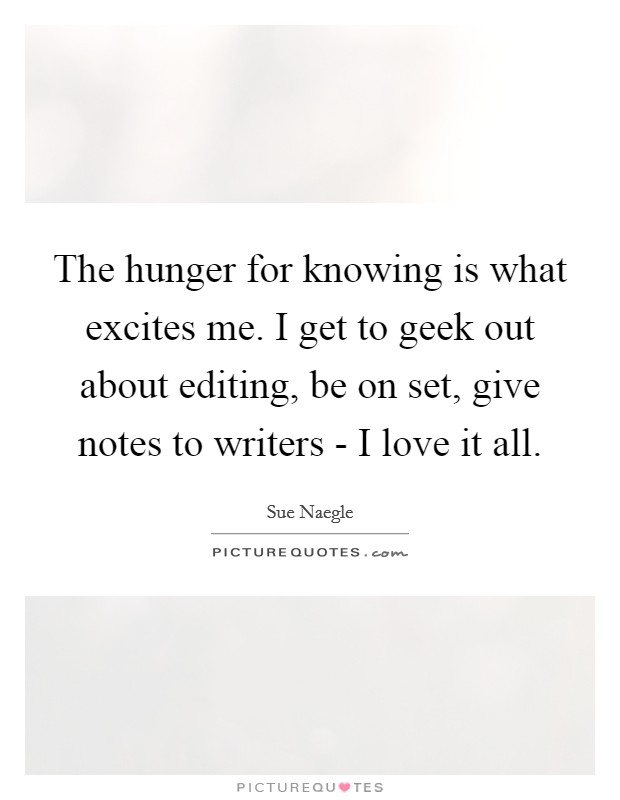 The hunger for knowing is what excites me. I get to geek out about editing, be on set, give notes to writers - I love it all Picture Quote #1