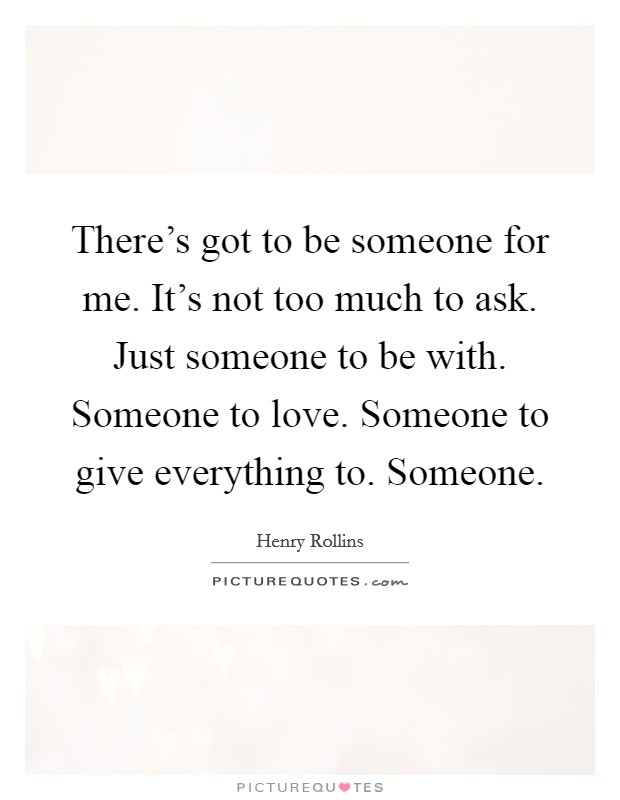 There's got to be someone for me. It's not too much to ask. Just someone to be with. Someone to love. Someone to give everything to. Someone Picture Quote #1