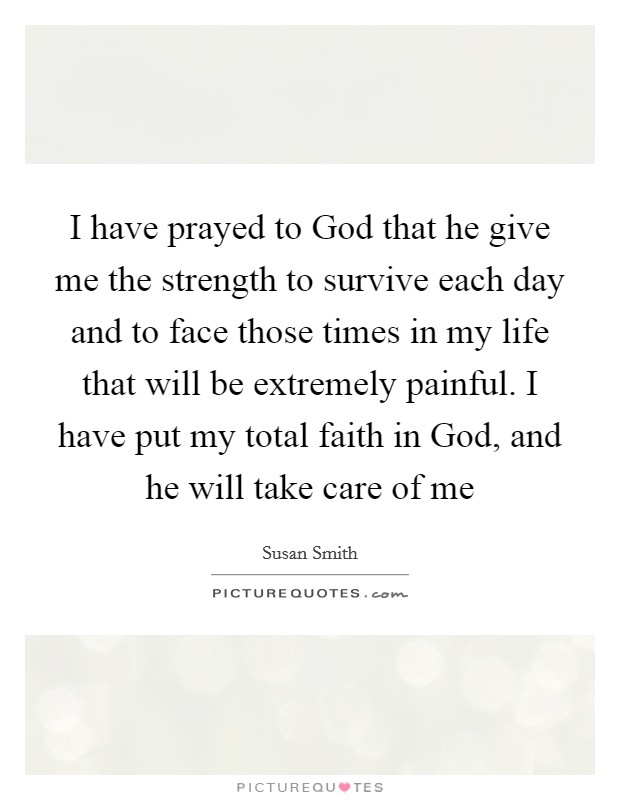 I have prayed to God that he give me the strength to survive each day and to face those times in my life that will be extremely painful. I have put my total faith in God, and he will take care of me Picture Quote #1