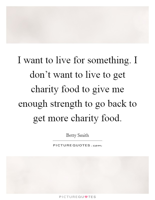 I want to live for something. I don't want to live to get charity food to give me enough strength to go back to get more charity food Picture Quote #1