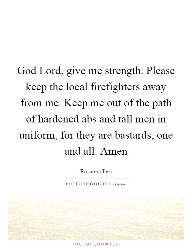 God Lord, give me strength. Please keep the local firefighters away from me. Keep me out of the path of hardened abs and tall men in uniform, for they are bastards, one and all. Amen Picture Quote #1