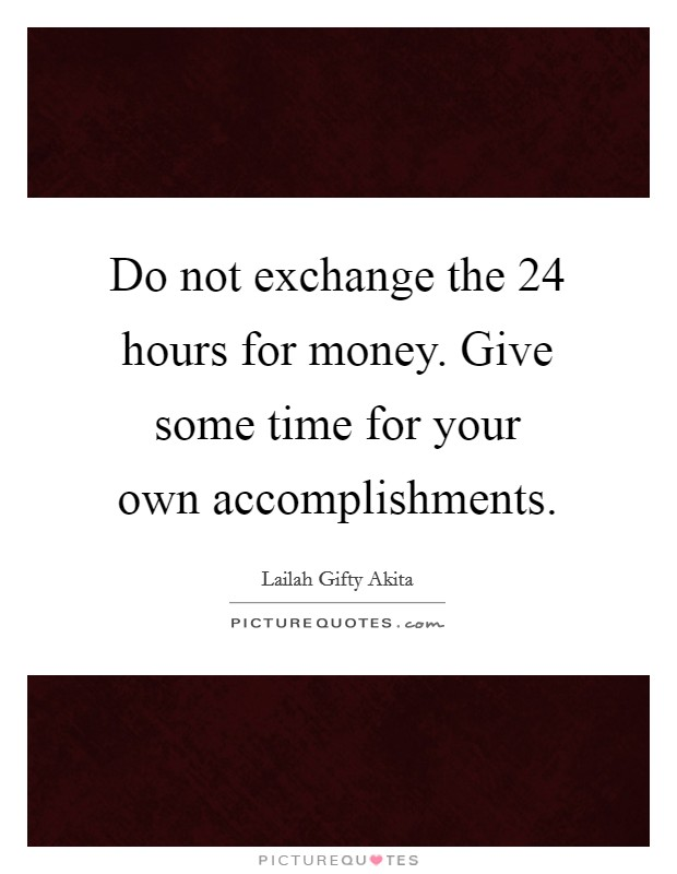 Do not exchange the 24 hours for money. Give some time for your own accomplishments Picture Quote #1