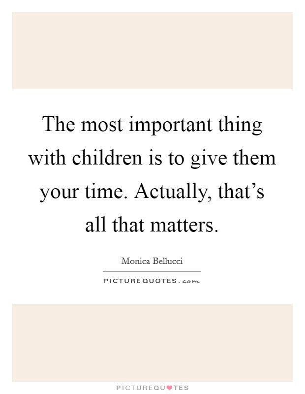 The most important thing with children is to give them your time. Actually, that's all that matters Picture Quote #1