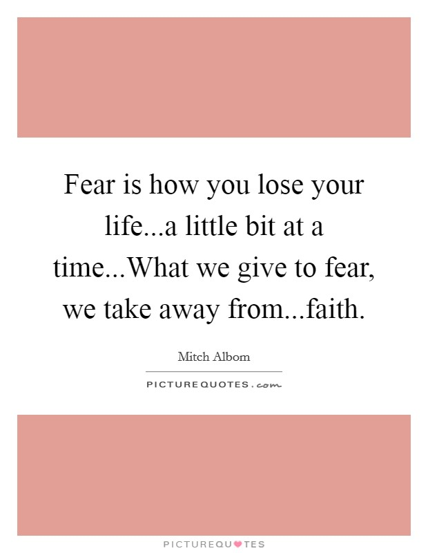 Fear is how you lose your life...a little bit at a time...What we give to fear, we take away from...faith Picture Quote #1
