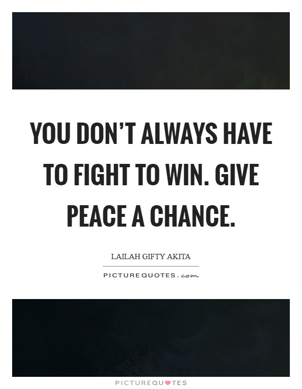 You don't always have to fight to win. Give peace a chance Picture Quote #1