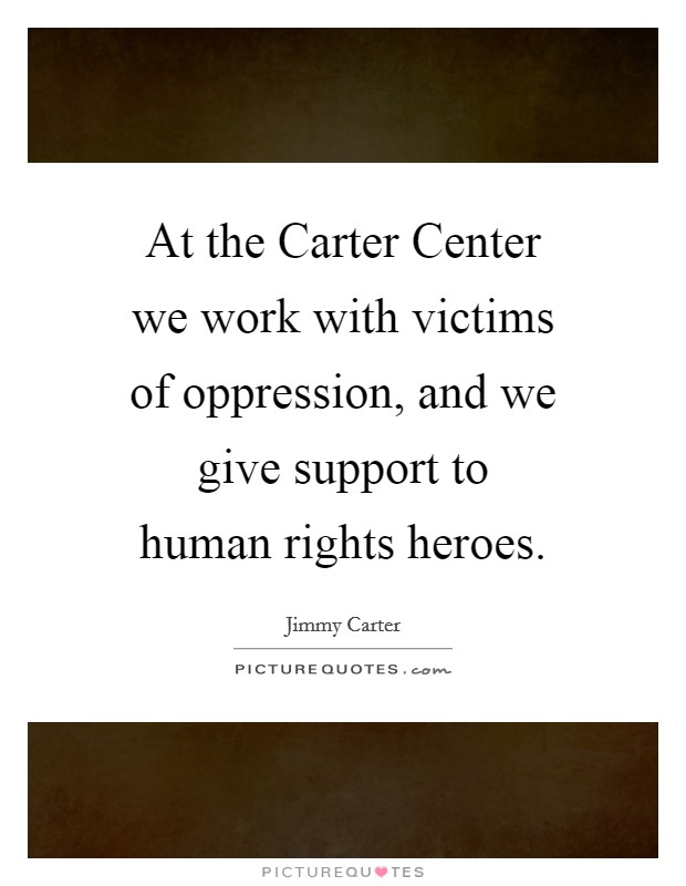 At the Carter Center we work with victims of oppression, and we give support to human rights heroes Picture Quote #1