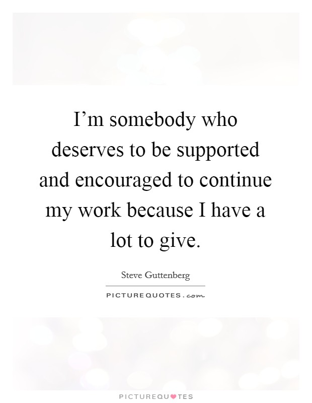 I'm somebody who deserves to be supported and encouraged to continue my work because I have a lot to give Picture Quote #1