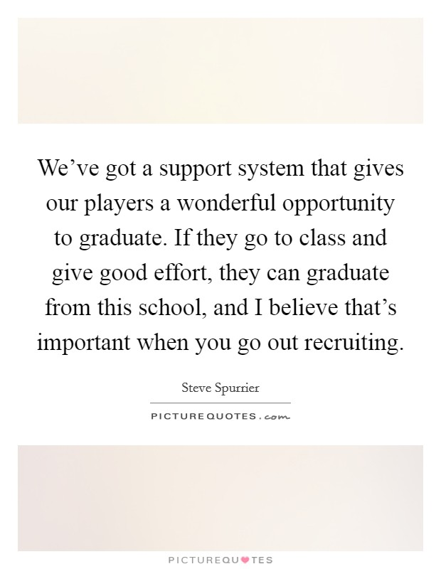 We've got a support system that gives our players a wonderful opportunity to graduate. If they go to class and give good effort, they can graduate from this school, and I believe that's important when you go out recruiting Picture Quote #1