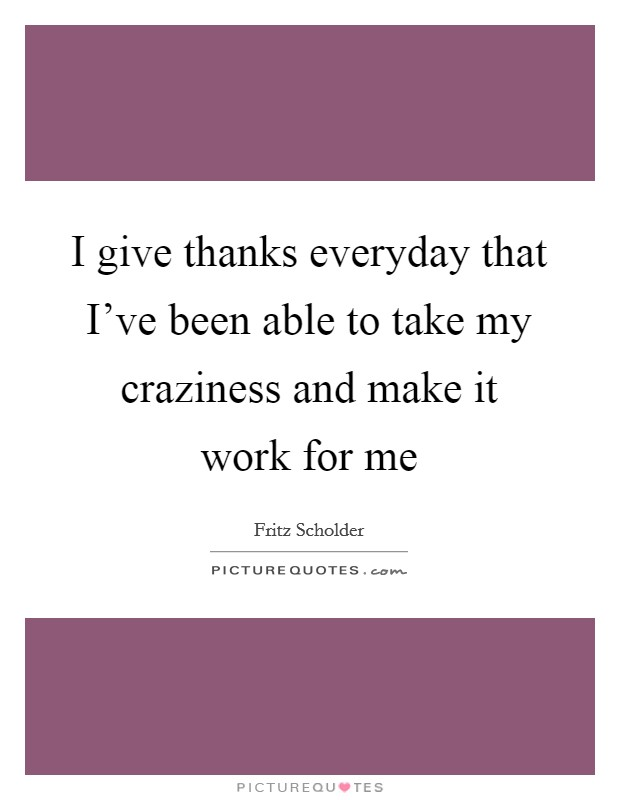 I give thanks everyday that I've been able to take my craziness and make it work for me Picture Quote #1