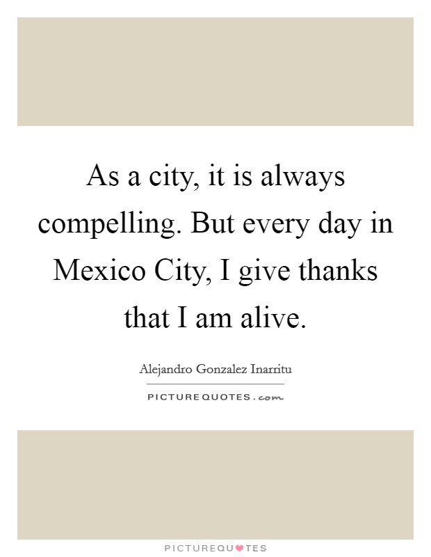 As a city, it is always compelling. But every day in Mexico City, I give thanks that I am alive Picture Quote #1