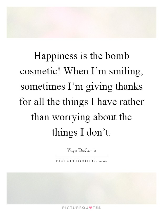 Happiness is the bomb cosmetic! When I'm smiling, sometimes I'm giving thanks for all the things I have rather than worrying about the things I don't Picture Quote #1