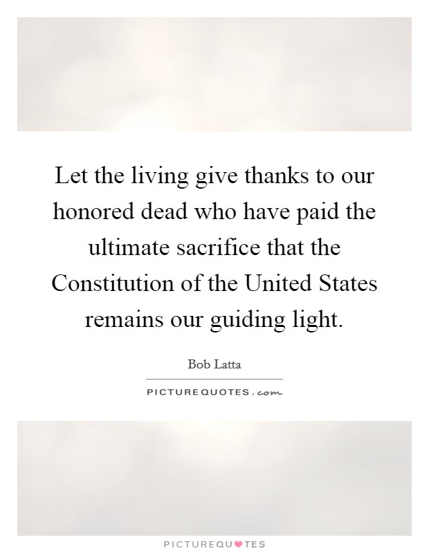 Let the living give thanks to our honored dead who have paid the ultimate sacrifice that the Constitution of the United States remains our guiding light Picture Quote #1