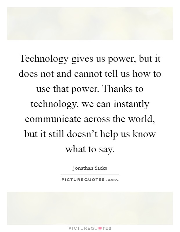 Technology gives us power, but it does not and cannot tell us how to use that power. Thanks to technology, we can instantly communicate across the world, but it still doesn't help us know what to say Picture Quote #1