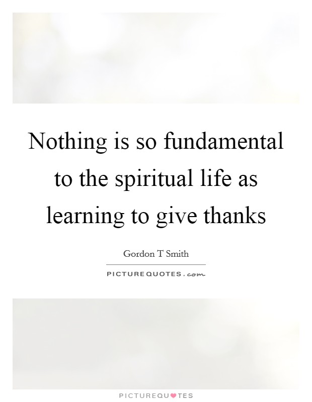 Nothing is so fundamental to the spiritual life as learning to give thanks Picture Quote #1
