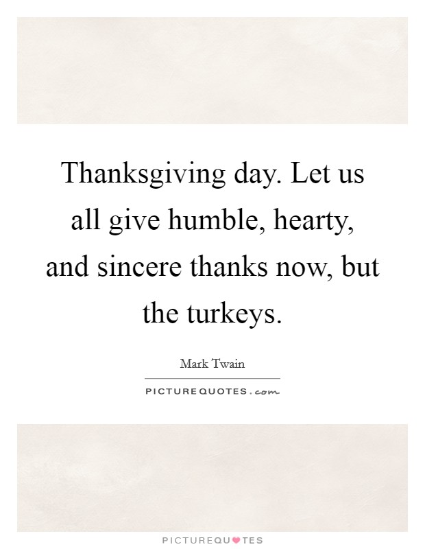 Thanksgiving day. Let us all give humble, hearty, and sincere thanks now, but the turkeys Picture Quote #1