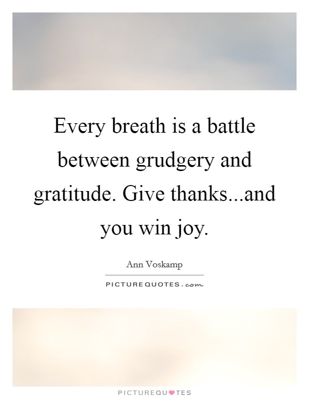 Every breath is a battle between grudgery and gratitude. Give thanks...and you win joy Picture Quote #1