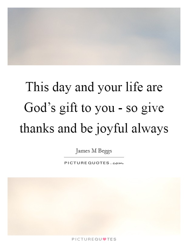 This day and your life are God's gift to you - so give thanks and be joyful always Picture Quote #1