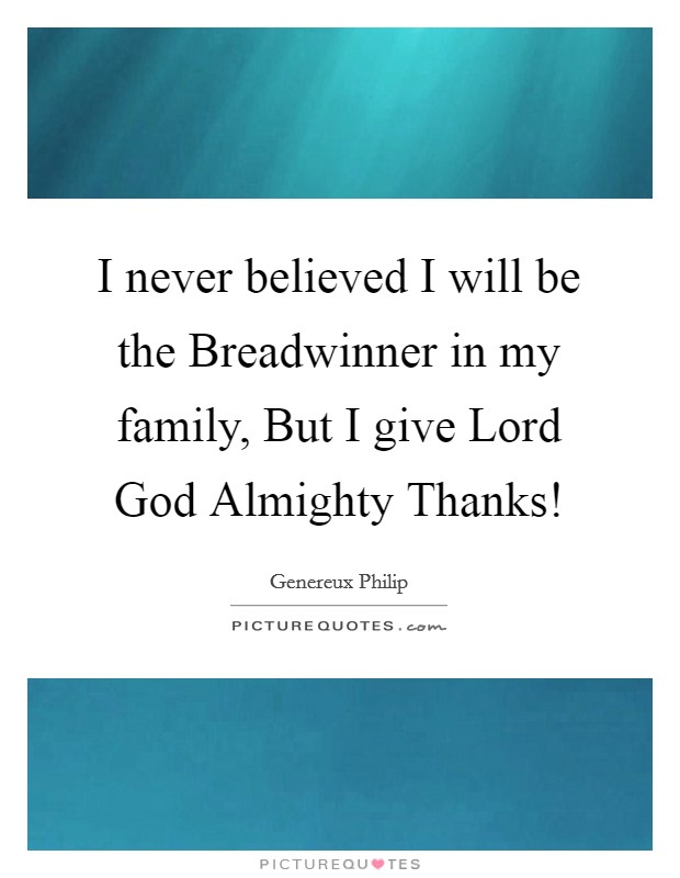 I never believed I will be the Breadwinner in my family, But I give Lord God Almighty Thanks! Picture Quote #1