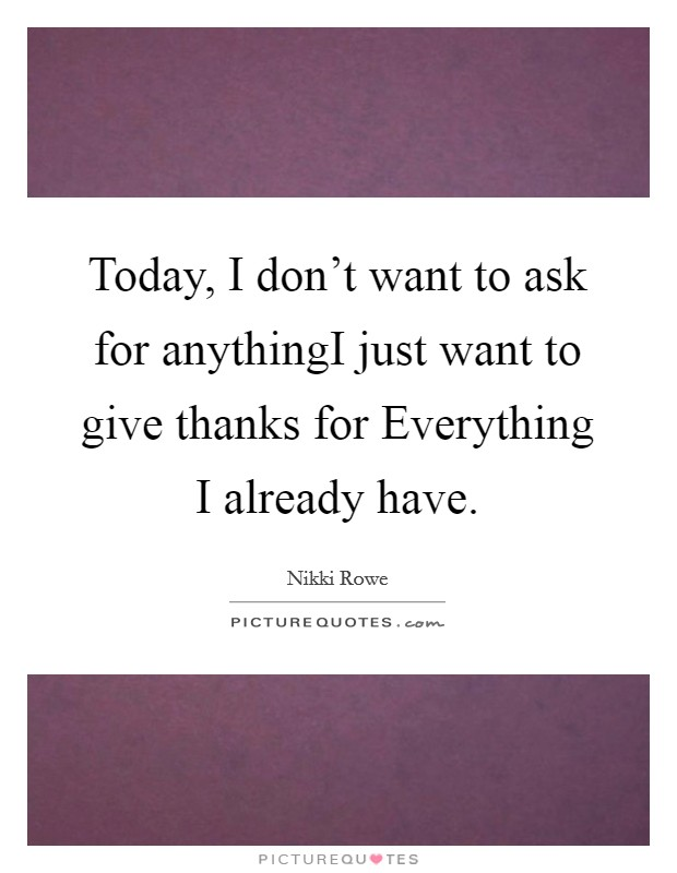 Today, I don't want to ask for anythingI just want to give thanks for Everything I already have Picture Quote #1