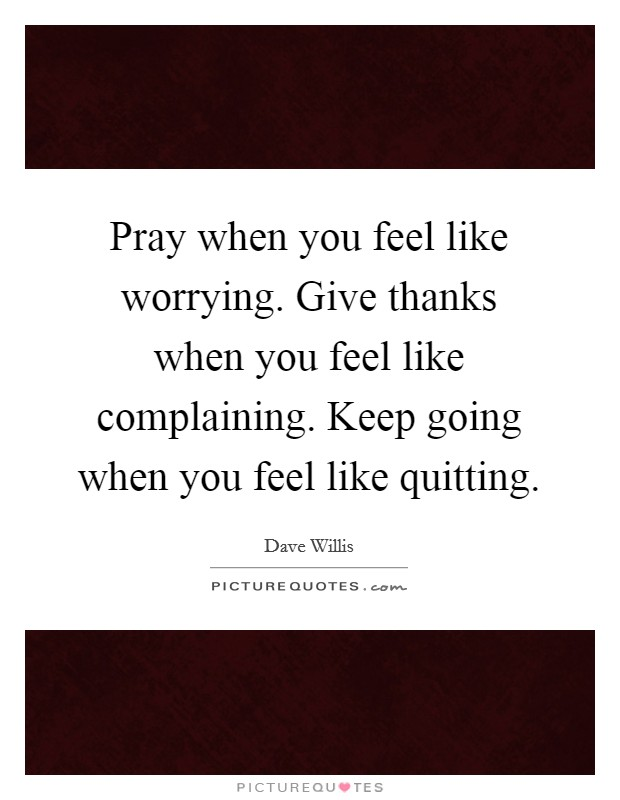 Pray when you feel like worrying. Give thanks when you feel like complaining. Keep going when you feel like quitting Picture Quote #1