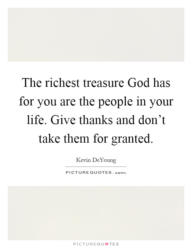 The richest treasure God has for you are the people in your life. Give thanks and don't take them for granted Picture Quote #1