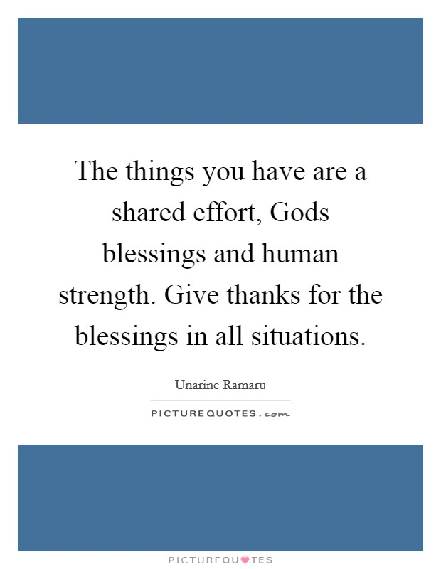 The things you have are a shared effort, Gods blessings and human strength. Give thanks for the blessings in all situations. Picture Quote #1